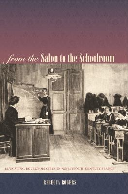 From the Salon to the Schoolroom: Educating Bourgeois Girls in Nineteenth-Century France 9780271026800