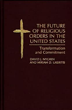 The Future of Religious Orders in the United States: Transformation and Commitment 9780275946654