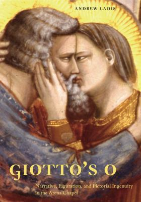 Giotto's O: Narrative, Figuration, and Pictorial Ingenuity in the Arena Chapel 9780271034072