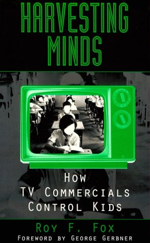 Harvesting Minds: How TV Commercials Control Kids 9780275971014