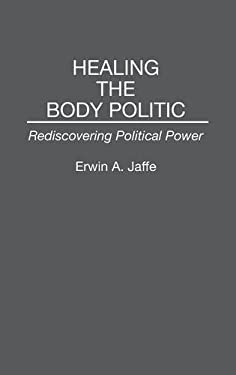 Healing the Body Politic: Rediscovering Political Power 9780275943615