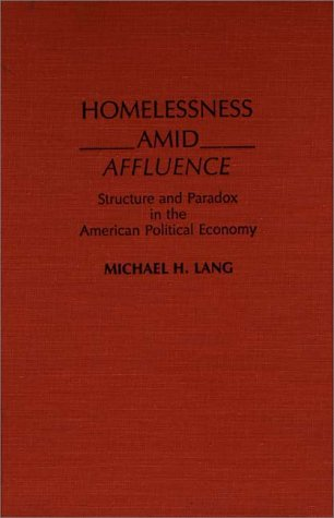 Homelessness Amid Affluence: Structure and Paradox in the American Political Economy 9780275931674