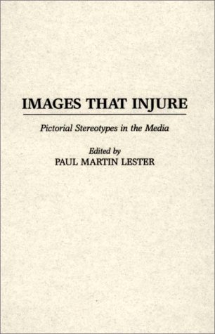 Images That Injure: Pictorial Stereotypes in the Media 9780275949280