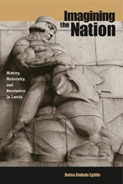 Imagining the Nation: History, Modernity, and Revolution in Latvia 9780271022031