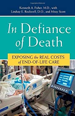 In Defiance of Death: Exposing the Real Costs of End-Of-Life Care 9780275997106