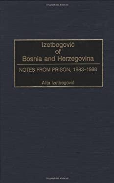 Izetbegovic of Bosnia and Herzegovina: Notes from Prison, 1983-1988 9780275972875