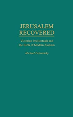 Jerusalem Recovered: Victorian Intellectuals and the Birth of Modern Zionism 9780275952136
