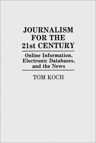 Journalism for the 21st Century: Online Information, Electronic Databases, and the News 9780275938208