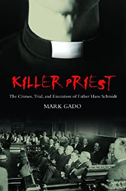 Killer Priest: The Crimes, Trial, and Execution of Father Hans Schmidt 9780275985530