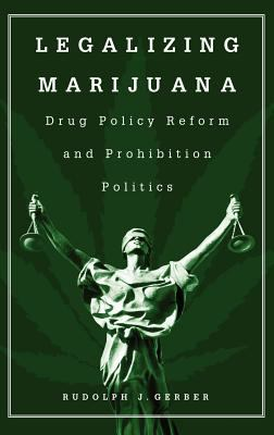 Legalizing Marijuana: Drug Policy Reform and Prohibition Politics 9780275974480