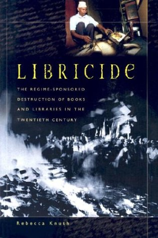 Libricide: The Regime-Sponsored Destruction of Books and Libraries in the Twentieth Century 9780275980887