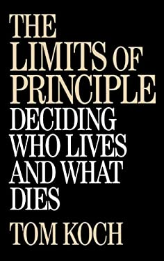 The Limits of Principle: Deciding Who Lives and What Dies 9780275964078