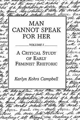 Man Cannot Speak for Her: Volume I; A Critical Study of Early Feminist Rhetoric 9780275932695