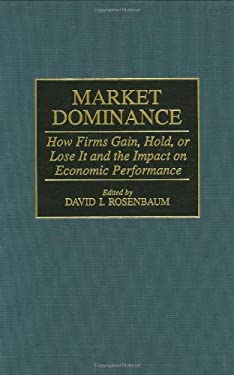 Market Dominance: How Firms Gain, Hold, or Lose It and the Impact on Economic Performance 9780275956042