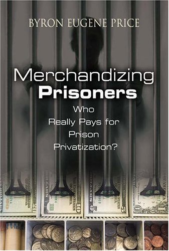 Merchandizing Prisoners: Who Really Pays for Prison Privatization? 9780275987381