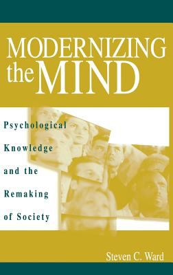 Modernizing the Mind: Psychological Knowledge and the Remaking of Society 9780275974503