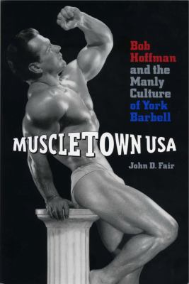 Muscletown USA: Bob Hoffman and the Manly Culture of York Barbell 9780271018553