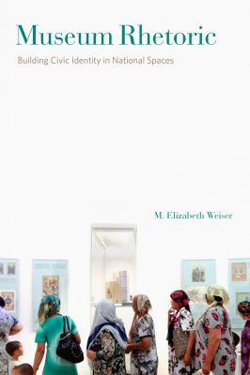 Museum Rhetoric: Building Civic Identity in National Spaces (RSA Series in Transdisciplinary Rhetoric)