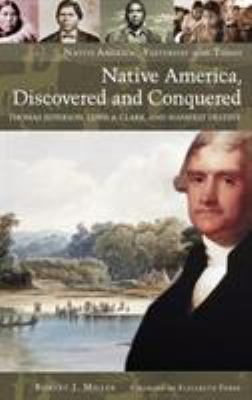 Native America, Discovered and Conquered: Thomas Jefferson, Lewis & Clark, and Manifest Destiny 9780275990114