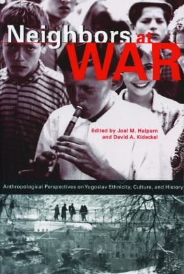 Neighbors at War: Anthropological Perspectives on Yugoslav Ethnicity, Culture and History
