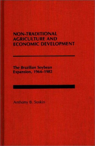 Non-Traditional Agriculture and Economic Development: The Brazilian Soybean Expansion, 1964-1982 9780275928032
