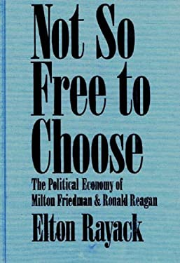 Not So Free to Choose: The Political Economy of Milton Friedman and Ronald Reagan 9780275923631