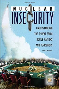 Nuclear Insecurity: Understanding the Threat from Rogue Nations and Terrorists 9780275997465