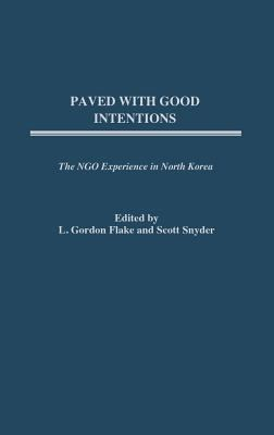 Paved with Good Intentions: The Ngo Experience in North Korea 9780275981570