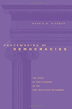Peacemaking by Democracies: The Effect of State Autonomy on the Post-World War Settlements 9780271023984