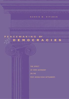 Peacemaking by Democracies: The Effect of State Autonomy on the Post-World War Settlements 9780271022222