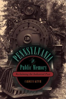Pennsylvania in Public Memory: Reclaiming the Industrial Past 9780271052199
