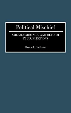 Political Mischief: Smear, Sabotage, and Reform in U.S. Elections 9780275941833