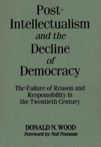 Post-Intellectualism and the Decline of Democracy: The Failure of Reason and Responsibility in the Twentieth Century 9780275956615