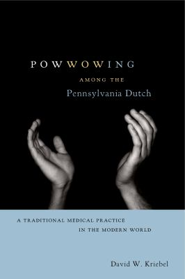 Powwowing Among the Pennsylvania Dutch: A Traditional Medical Practice in the Modern World 9780271032139