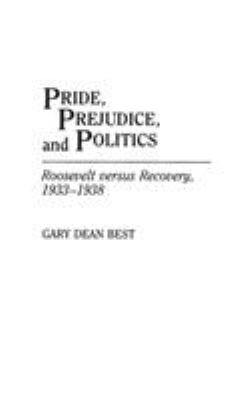 Pride, Prejudice, and Politics: Roosevelt Versus Recovery, 1933-1938 9780275935245