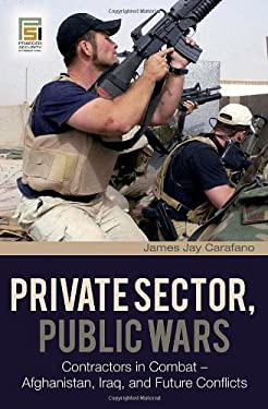Private Sector, Public Wars: Contractors in Combat - Afghanistan, Iraq, and Future Conflicts 9780275994785