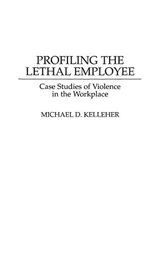 Profiling the Lethal Employee: Case Studies of Violence in the Workplace 9780275957568