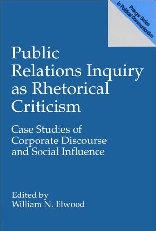 Public Relations Inquiry as Rhetorical Criticism: Case Studies of Corporate Discourse and Social Influence 9780275951504