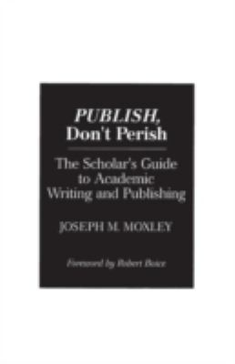 Publish, Don't Perish: The Scholar's Guide to Academic Writing and Publishing 9780275944537