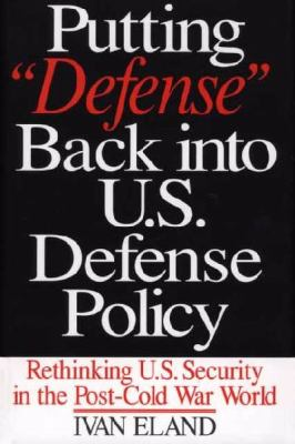 Putting Defense Back Into U.S. Defense Policy: Rethinking U.S. Security in the Post-Cold War World 9780275973483