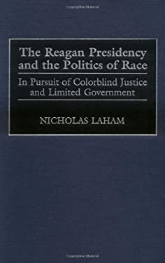 The Reagan Presidency and the Politics of Race: In Pursuit of Colorblind Justice and Limited Government 9780275961824