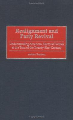 Realignment and Party Revival: Understanding American Electoral Politics at the Turn of the Twenty-First Century 9780275968656