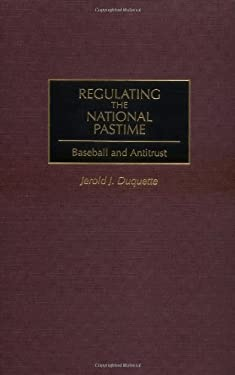 Regulating the National Pastime: Baseball and Antitrust 9780275965358