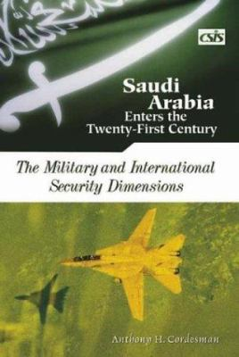 Saudi Arabia Enters the Twenty-First Century: The Military and International Security Dimensions 9780275979973