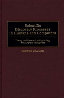 Scientific Discovery Processes in Humans and Computers: Theory and Research in Psychology and Artificial Intelligence 9780275966546