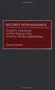 Security with Solvency: Dwight D. Eisenhower and the Shaping of the American Military Establishment 9780275964450