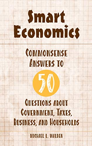 Smart Economics: Commonsense Answers to 50 Questions about Government, Taxes, Business, and Households 9780275987503