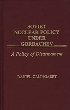 Soviet Nuclear Policy Under Gorbachev: A Policy of Disarmament 9780275937379