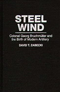 Steel Wind: Colonel Georg Bruchmuller and the Birth of Modern Artillery 9780275947491