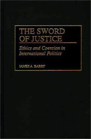 The Sword of Justice: Ethics and Coercion in International Politics 9780275960926